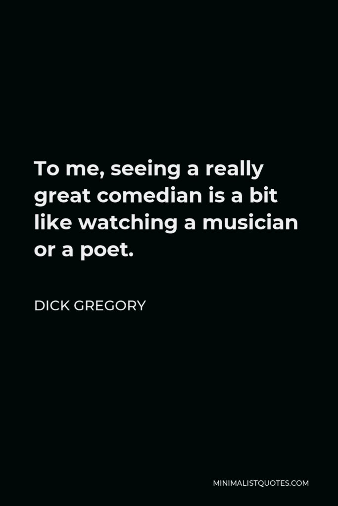 Dick Gregory Quote - To me, seeing a really great comedian is a bit like watching a musician or a poet.
