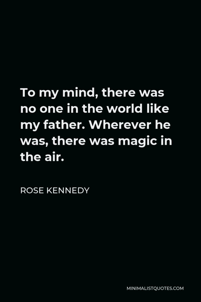 Rose Kennedy Quote - To my mind, there was no one in the world like my father. Wherever he was, there was magic in the air.