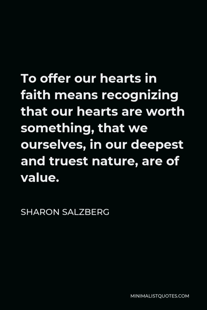 Sharon Salzberg Quote - To offer our hearts in faith means recognizing that our hearts are worth something, that we ourselves, in our deepest and truest nature, are of value.