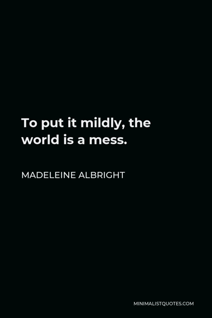 Madeleine Albright Quote - To put it mildly, the world is a mess.
