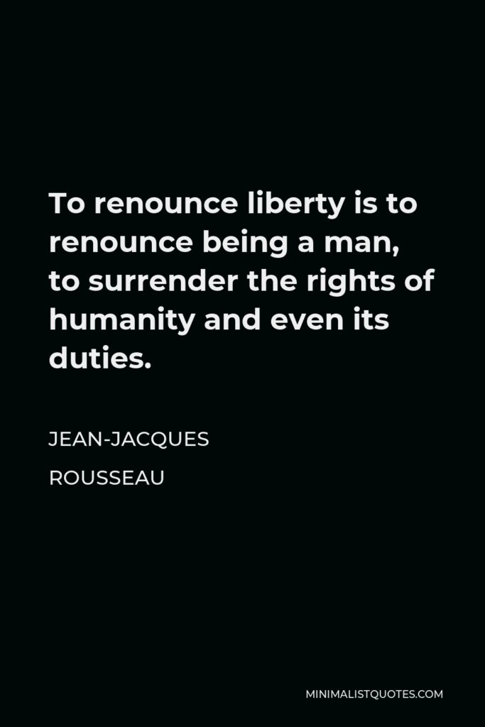 Jean-Jacques Rousseau Quote - To renounce liberty is to renounce being a man, to surrender the rights of humanity and even its duties.