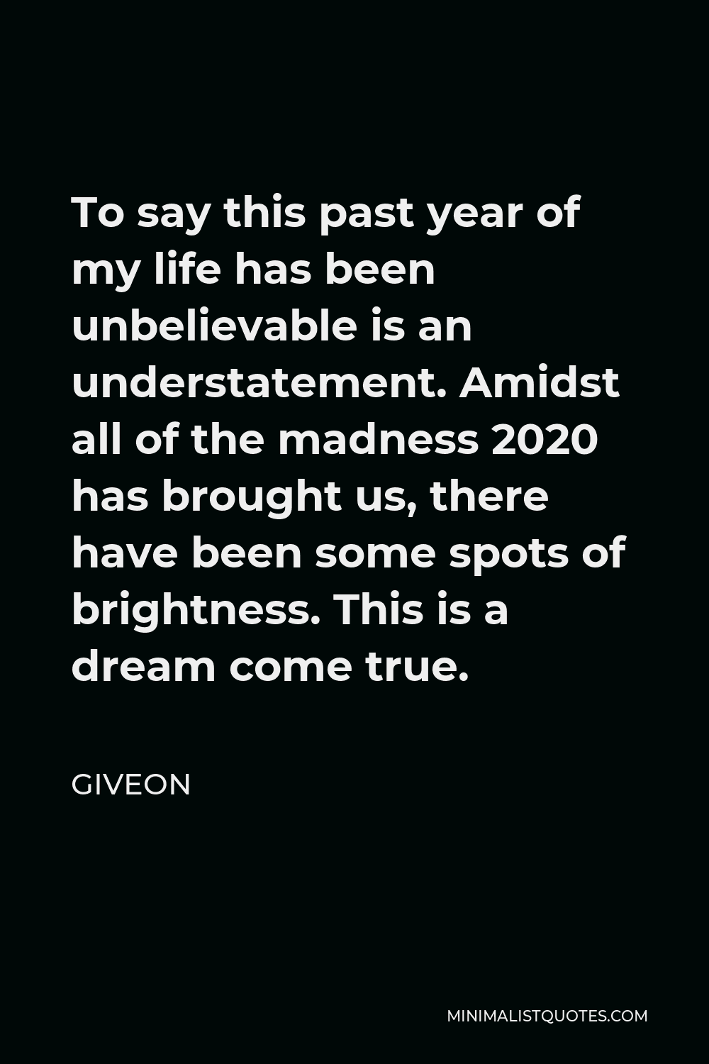 Giveon Quote - To say this past year of my life has been unbelievable is an understatement. Amidst all of the madness 2020 has brought us, there have been some spots of brightness. This is a dream come true.