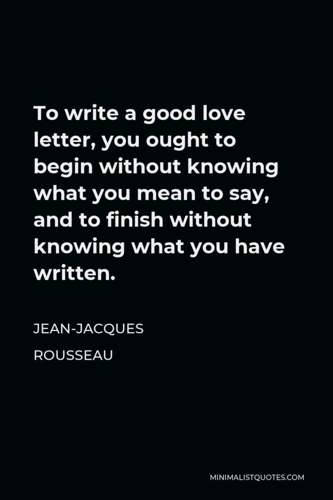 Jean-Jacques Rousseau Quote - To write a good love letter, you ought to begin without knowing what you mean to say, and to finish without knowing what you have written.
