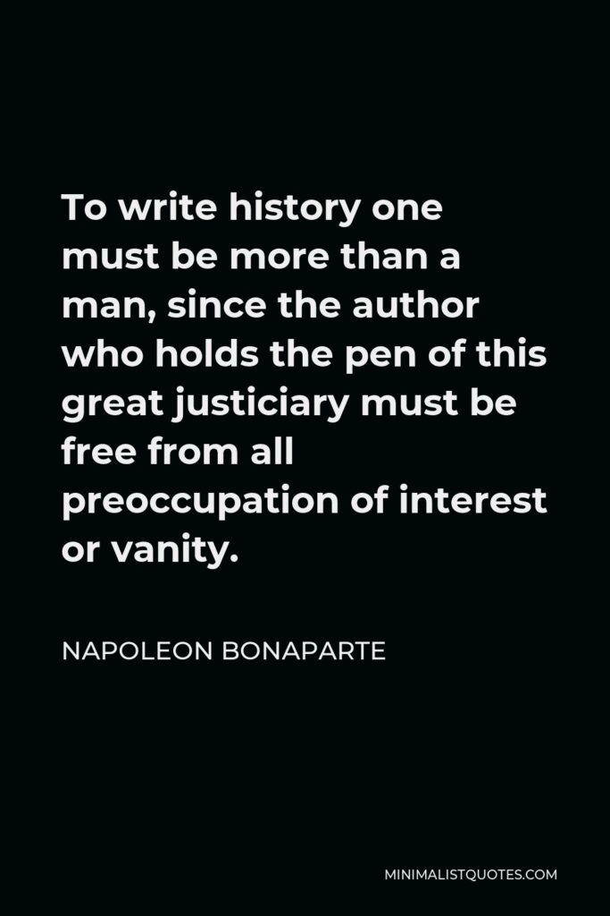 Napoleon Bonaparte Quote - To write history one must be more than a man, since the author who holds the pen of this great justiciary must be free from all preoccupation of interest or vanity.