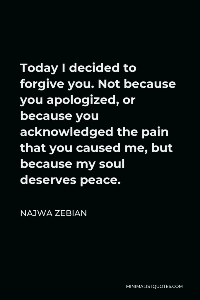 Najwa Zebian Quote - Today I decided to forgive you. Not because you apologized, or because you acknowledged the pain that you caused me, but because my soul deserves peace.
