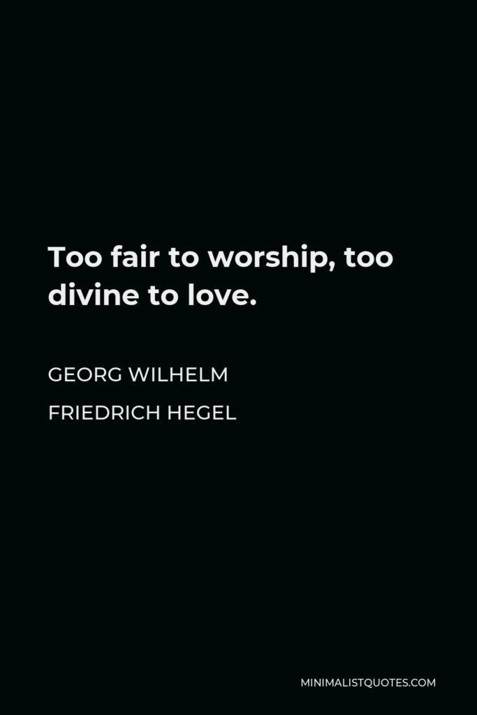 Georg Wilhelm Friedrich Hegel Quote - Too fair to worship, too divine to love.
