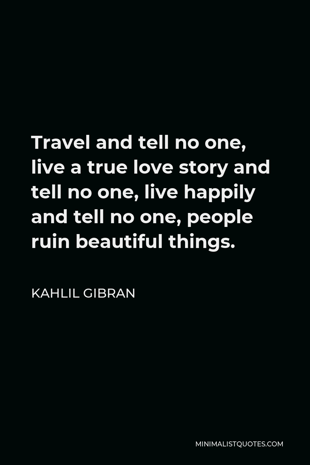 Kahlil Gibran Quote - Travel and tell no one, live a true love story and tell no one, live happily and tell no one, people ruin beautiful things.