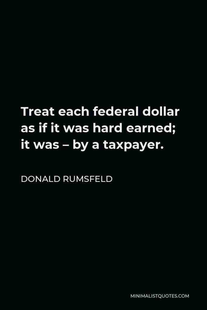 Donald Rumsfeld Quote - Treat each federal dollar as if it was hard earned; it was – by a taxpayer.