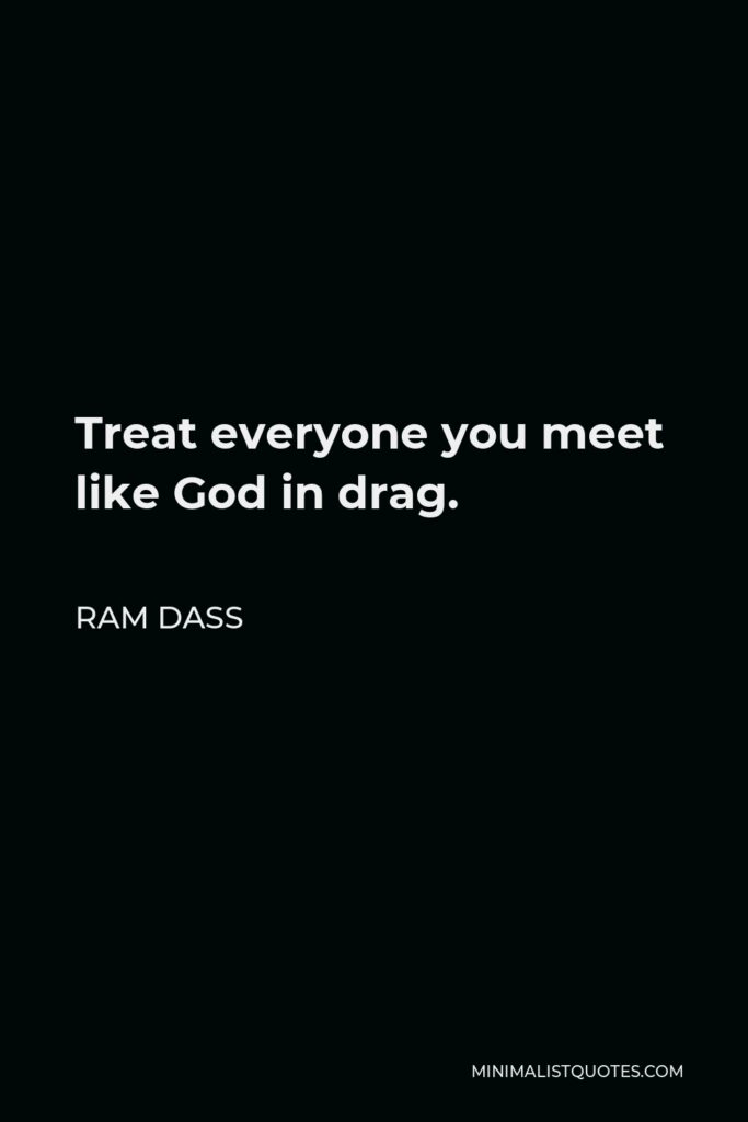 Ram Dass Quote - Treat everyone you meet like God in drag.