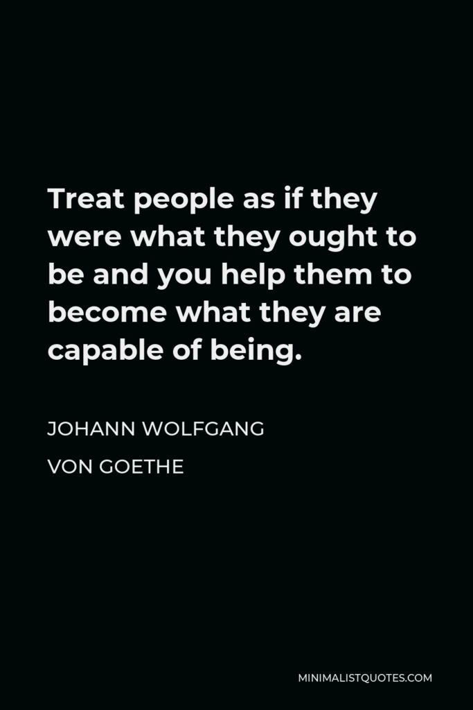 Johann Wolfgang von Goethe Quote - Treat people as if they were what they ought to be and you help them to become what they are capable of being.