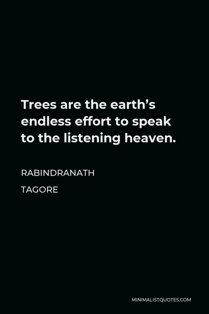 Rabindranath Tagore Quote - Trees are the earth's endless effort to speak to the listening heaven.
