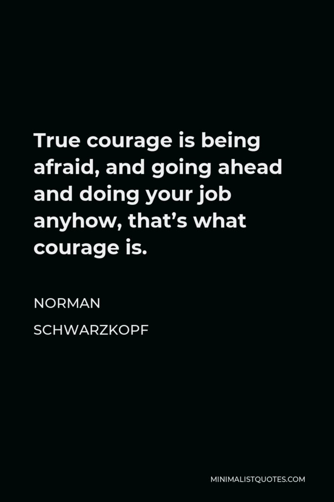 Norman Schwarzkopf Quote - True courage is being afraid, and going ahead and doing your job anyhow, that's what courage is.