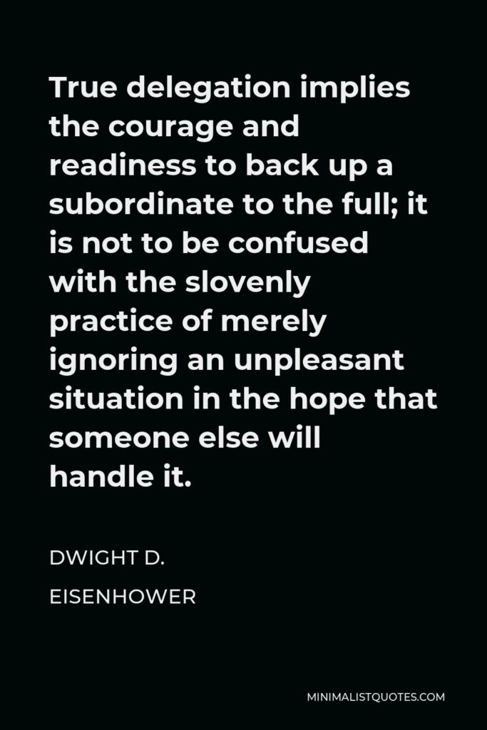 Dwight D. Eisenhower Quote - True delegation implies the courage and readiness to back up a subordinate to the full; it is not to be confused with the slovenly practice of merely ignoring an unpleasant situation in the hope that someone else will handle it.
