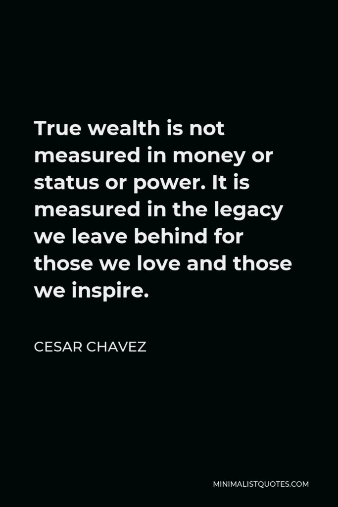 Cesar Chavez Quote - True wealth is not measured in money or status or power. It is measured in the legacy we leave behind for those we love and those we inspire.