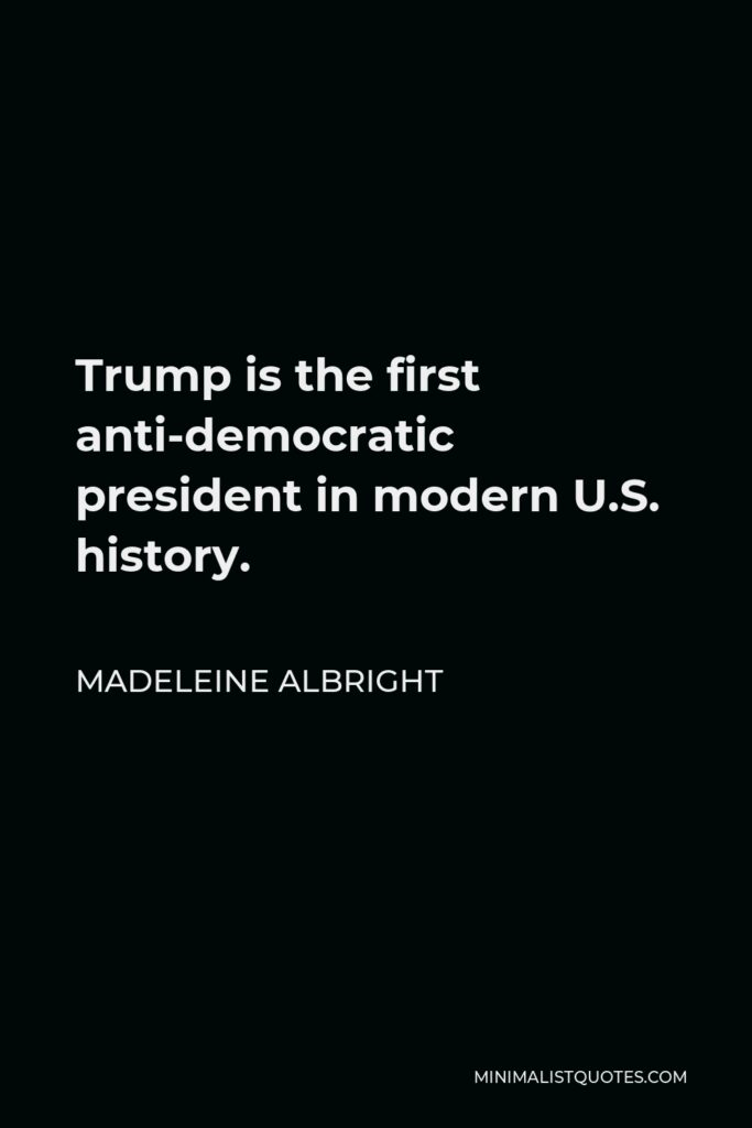 Madeleine Albright Quote - Trump is the first anti-democratic president in modern U.S. history.