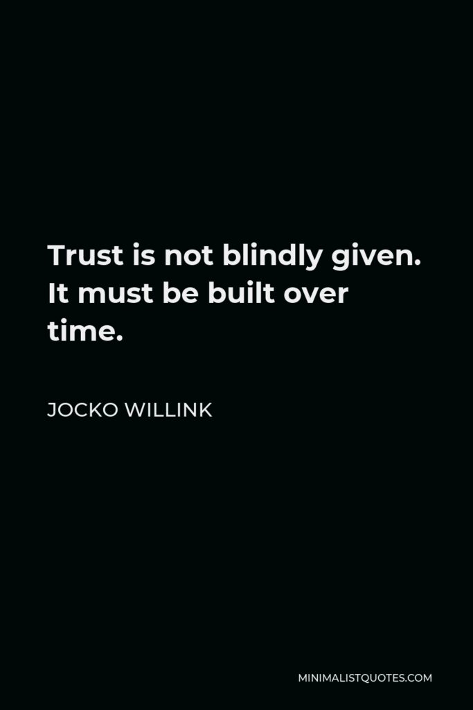 Jocko Willink Quote - Trust is not blindly given. It must be built over time.