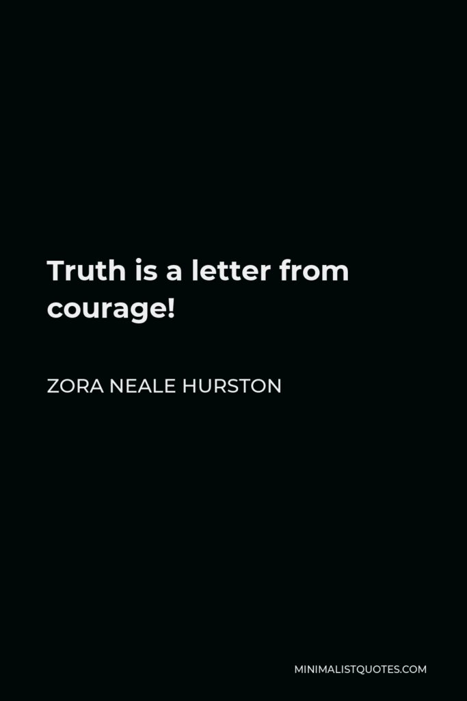 Zora Neale Hurston Quote - Truth is a letter from courage!