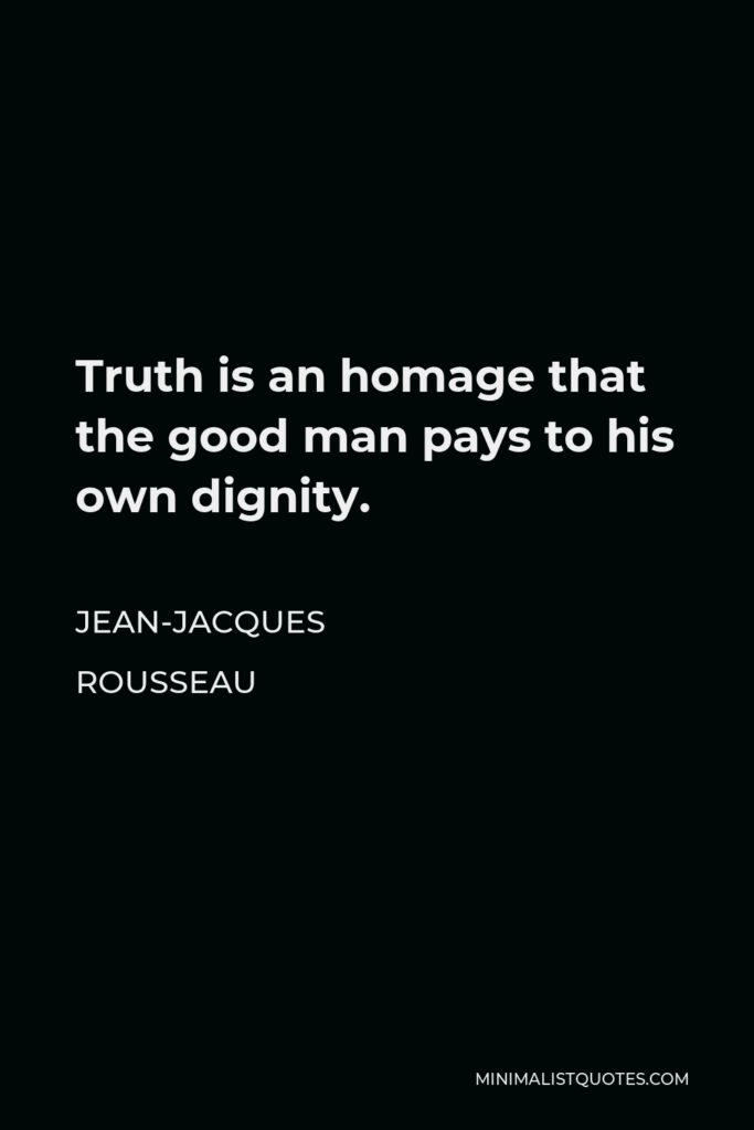 Jean-Jacques Rousseau Quote - Truth is an homage that the good man pays to his own dignity.