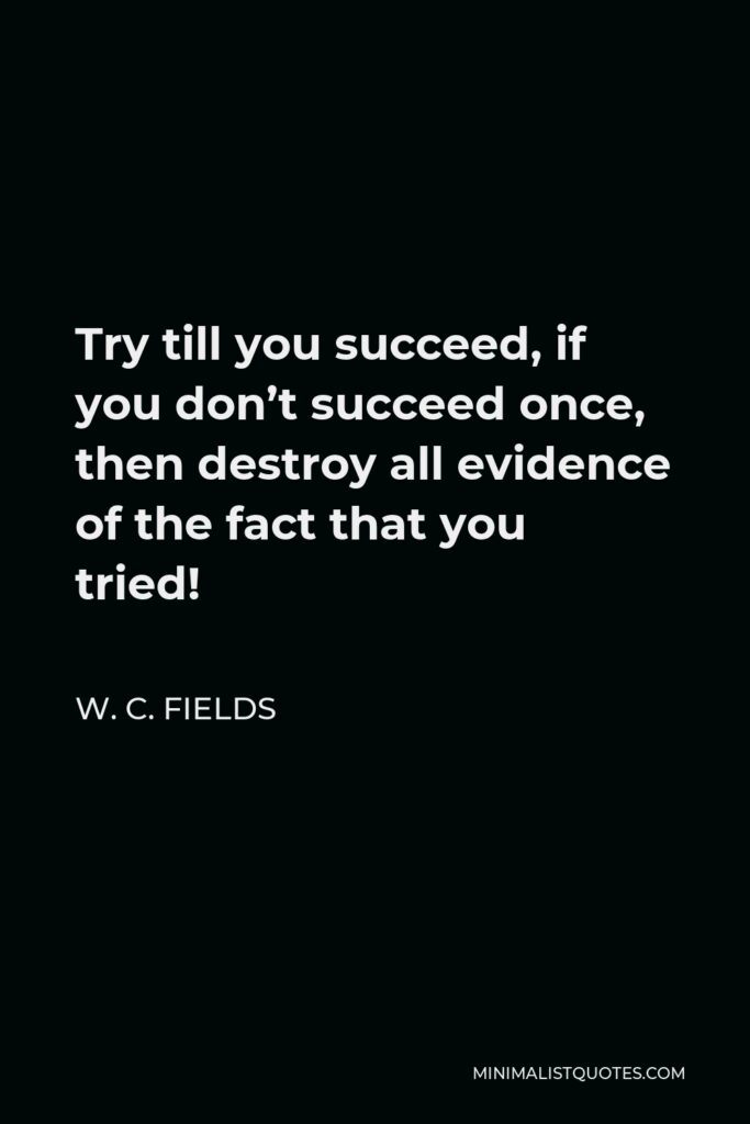 W. C. Fields Quote - Try till you succeed, if you don't succeed once, then destroy all evidence of the fact that you tried!