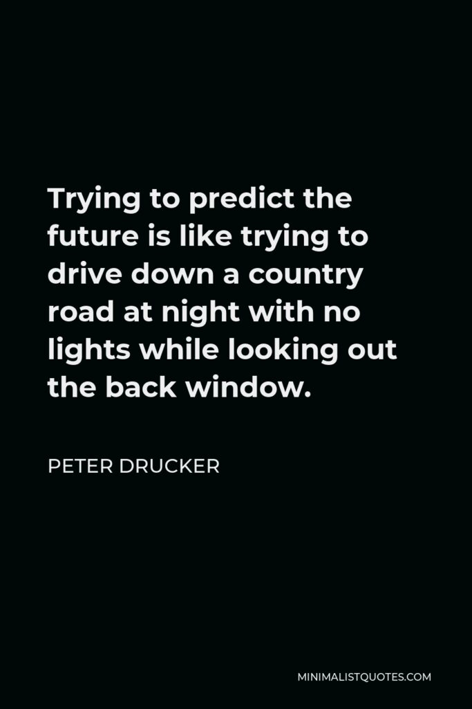 Peter Drucker Quote - Trying to predict the future is like trying to drive down a country road at night with no lights while looking out the back window.