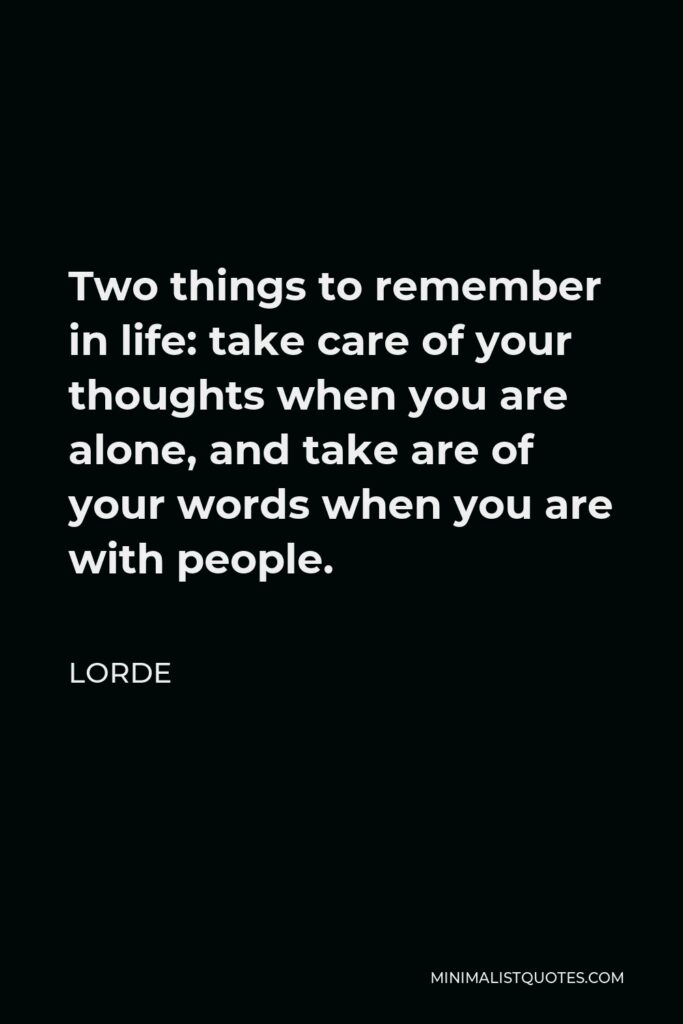 Lorde Quote - Two things to remember in life: take care of your thoughts when you are alone, and take are of your words when you are with people.