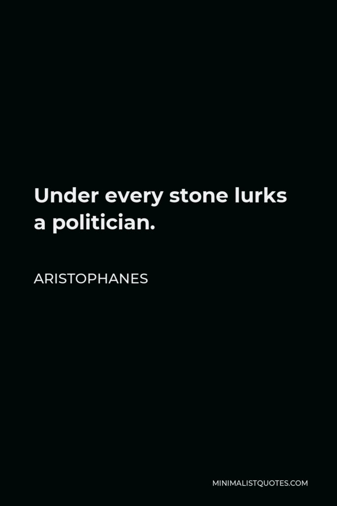 Aristophanes Quote - Under every stone lurks a politician.