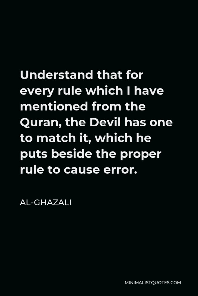 Al-Ghazali Quote - Understand that for every rule which I have mentioned from the Quran, the Devil has one to match it, which he puts beside the proper rule to cause error.
