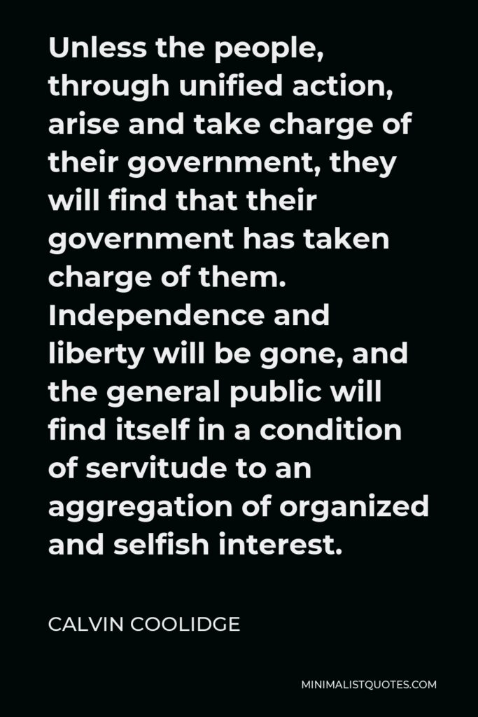 Calvin Coolidge Quote - Unless the people, through unified action, arise and take charge of their government, they will find that their government has taken charge of them. Independence and liberty will be gone, and the general public will find itself in a condition of servitude to an aggregation of organized and selfish interest.