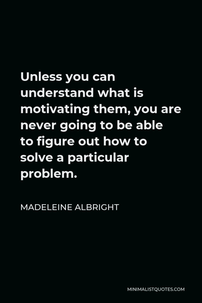 Madeleine Albright Quote - Unless you can understand what is motivating them, you are never going to be able to figure out how to solve a particular problem.