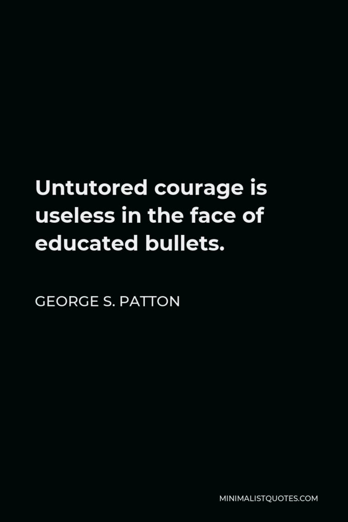 George S. Patton Quote - Untutored courage is useless in the face of educated bullets.
