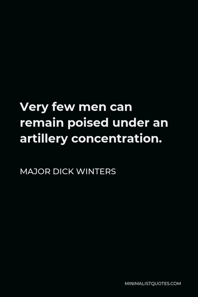 Major Dick Winters Quote - Very few men can remain poised under an artillery concentration.