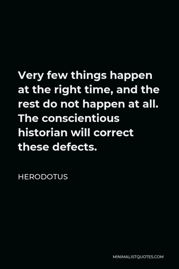 Herodotus Quote - Very few things happen at the right time, and the rest do not happen at all. The conscientious historian will correct these defects.