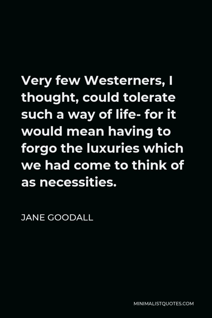 Jane Goodall Quote - Very few Westerners, I thought, could tolerate such a way of life- for it would mean having to forgo the luxuries which we had come to think of as necessities.