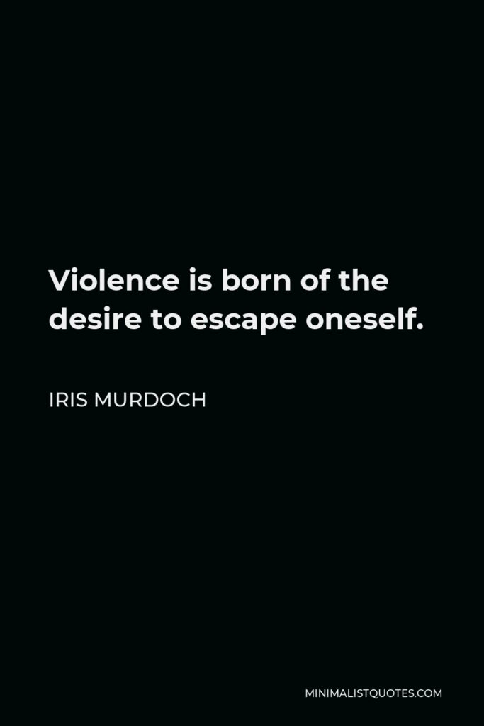 Iris Murdoch Quote - Violence is born of the desire to escape oneself.