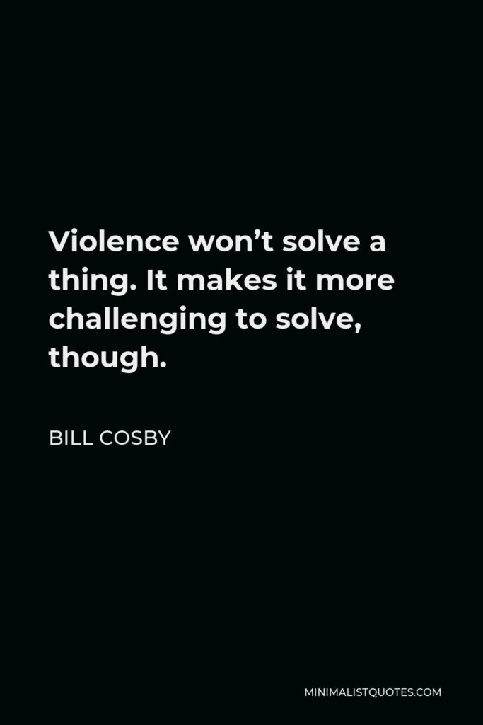 Bill Cosby Quote - Violence won't solve a thing. It makes it more challenging to solve, though.