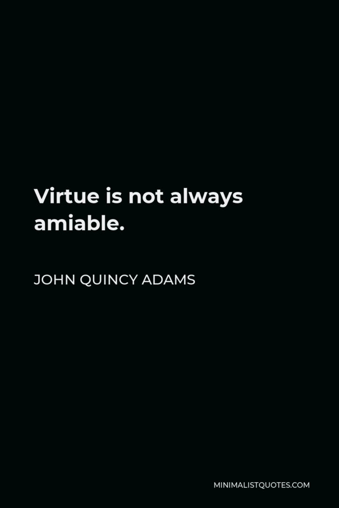 John Quincy Adams Quote - Virtue is not always amiable.