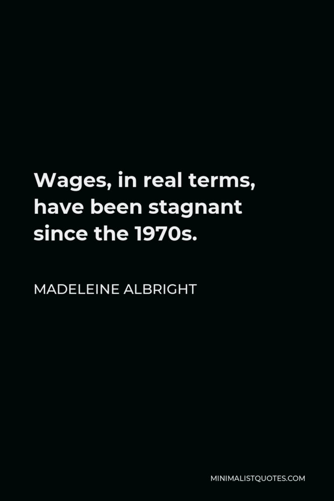 Madeleine Albright Quote - Wages, in real terms, have been stagnant since the 1970s.