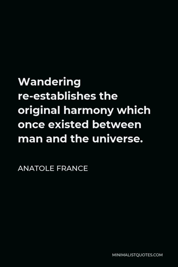 Anatole France Quote - Wandering re-establishes the original harmony which once existed between man and the universe.
