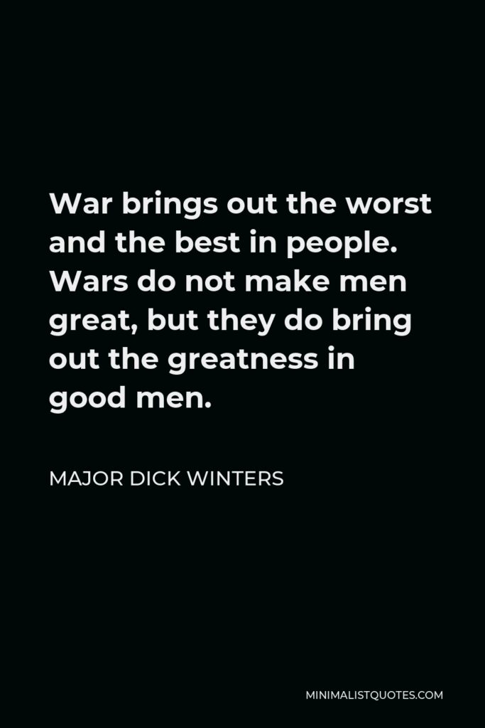 Major Dick Winters Quote - War brings out the worst and the best in people. Wars do not make men great, but they do bring out the greatness in good men.
