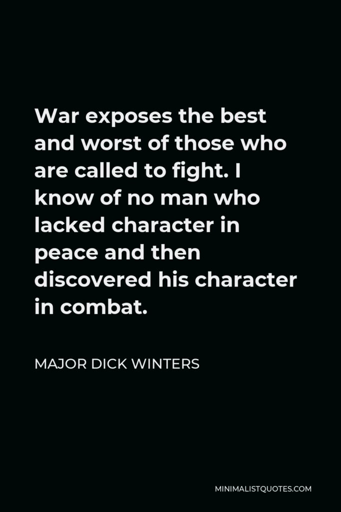 Major Dick Winters Quote - War exposes the best and worst of those who are called to fight. I know of no man who lacked character in peace and then discovered his character in combat.