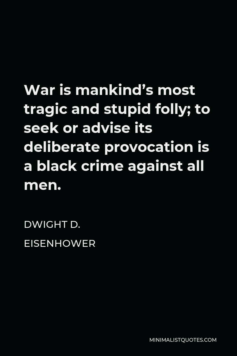 Dwight D. Eisenhower Quote - War is mankind's most tragic and stupid folly; to seek or advise its deliberate provocation is a black crime against all men.