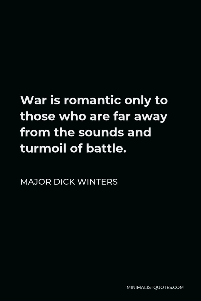 Major Dick Winters Quote - War is romantic only to those who are far away from the sounds and turmoil of battle.