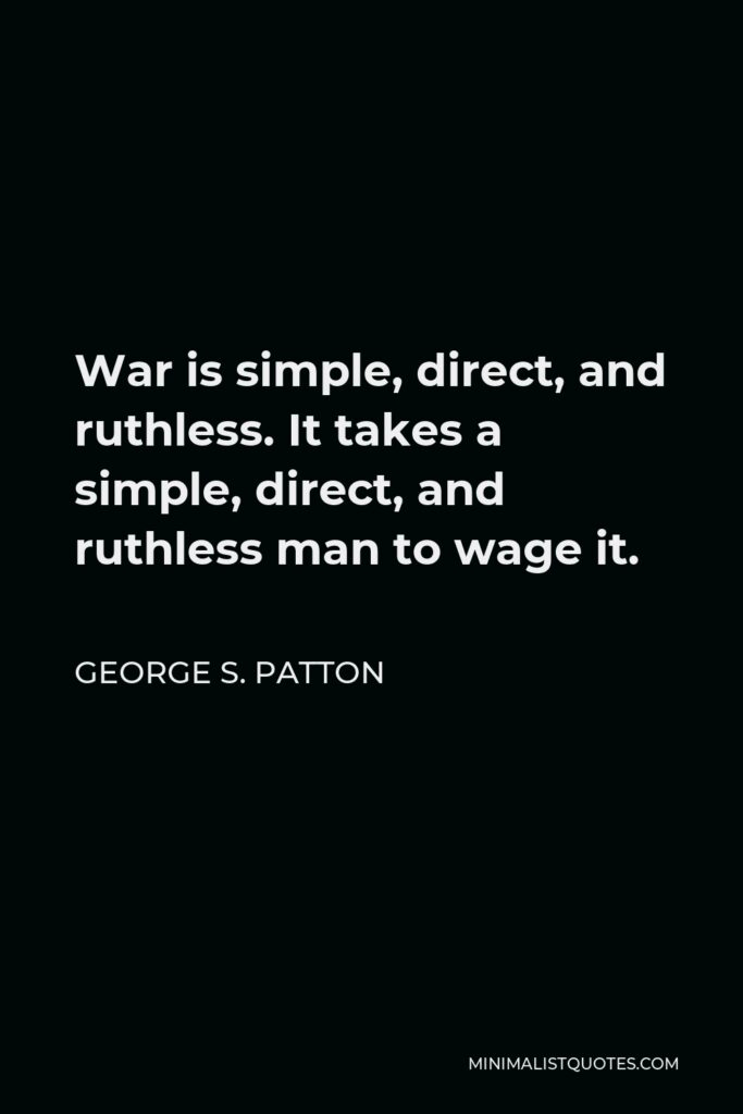 George S. Patton Quote - War is simple, direct, and ruthless. It takes a simple, direct, and ruthless man to wage it.