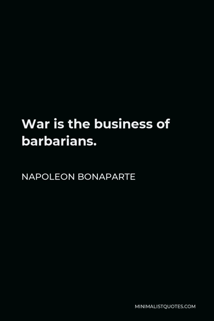 Napoleon Bonaparte Quote - War is the business of barbarians.