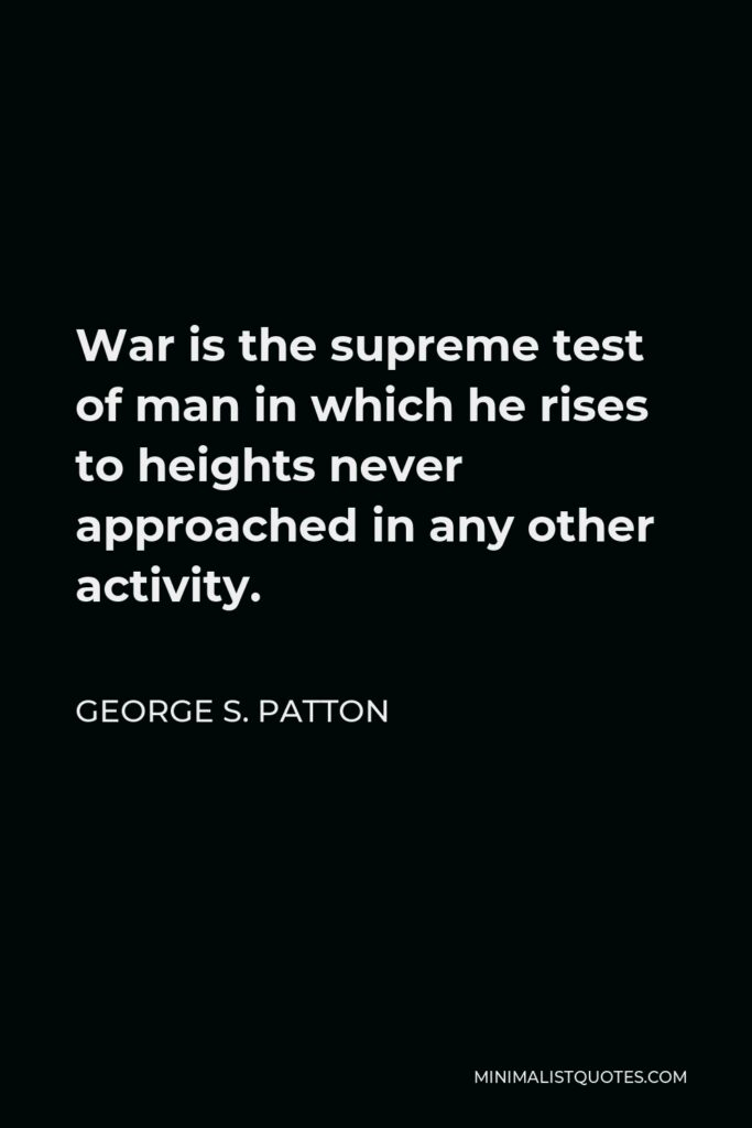 George S. Patton Quote - War is the supreme test of man in which he rises to heights never approached in any other activity.
