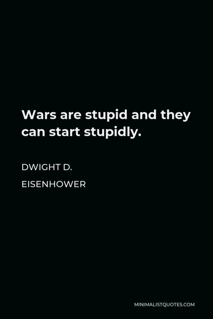 Dwight D. Eisenhower Quote - Wars are stupid and they can start stupidly.