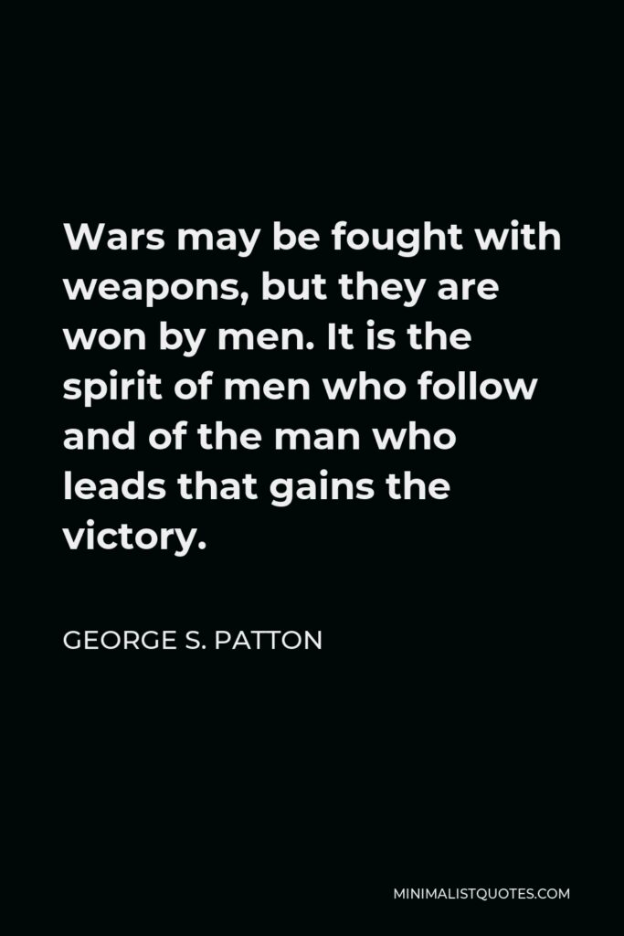 George S. Patton Quote - Wars may be fought with weapons, but they are won by men. It is the spirit of men who follow and of the man who leads that gains the victory.