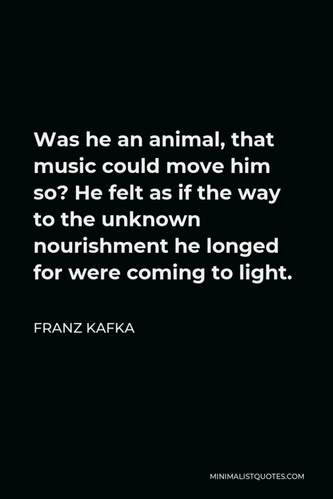 Franz Kafka Quote - Was he an animal, that music could move him so? He felt as if the way to the unknown nourishment he longed for were coming to light.