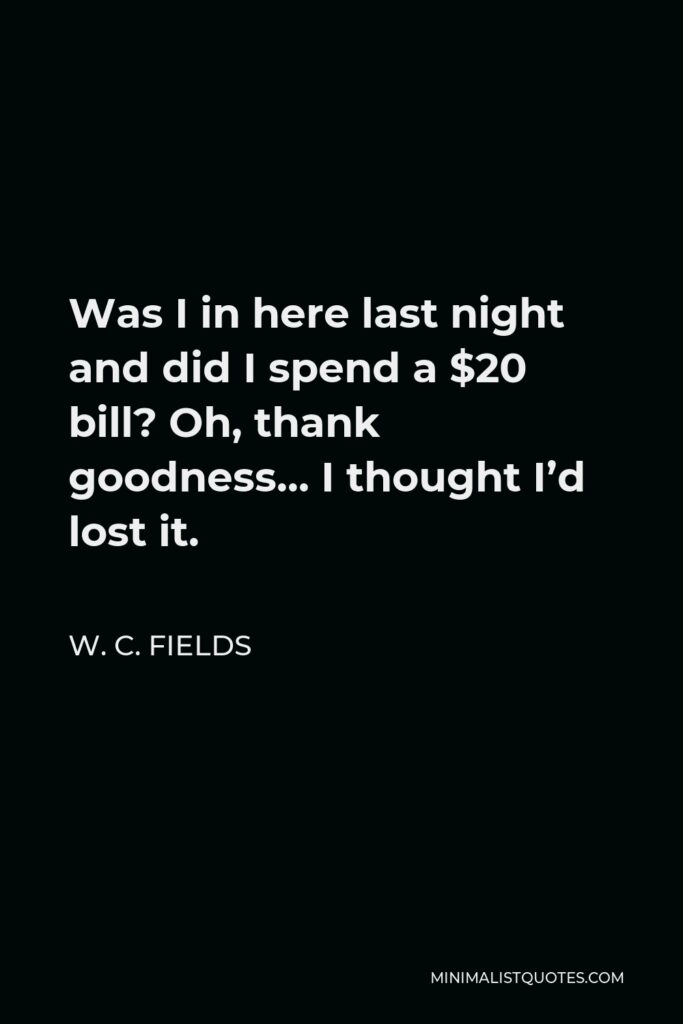 W. C. Fields Quote - Was I in here last night and did I spend a $20 bill? Oh, thank goodness… I thought I'd lost it.