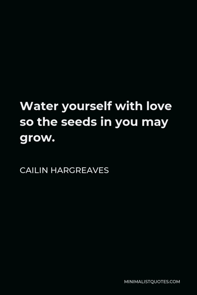 Cailin Hargreaves Quote - Water yourself with love so the seeds in you may grow.